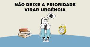 Não deixe a prioridade virar urgência - Propósito MAIOR