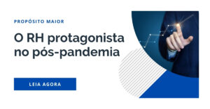O RH protagonista no pós-pandemia - Propósito MAIOR